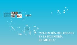 """Copy of """"APLICACIÓN DEL TITANIO EN LA INGENIERÍA BIOMÉDICA."""""""