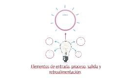 Elementos de entrada, proceso, salida y retroalimentación.