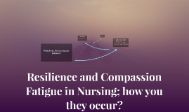 Resilence and Compassion Fatigue in Nursing; how you they oc