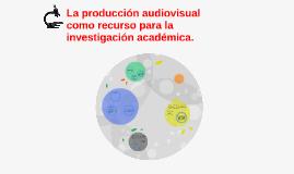 La producción audiovisual como recurso para la investigación