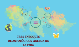 TRES ENFOQUES  DEONTOLÓGICOS  ACERCA DE LA VIDA