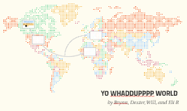 YO whattupppp world