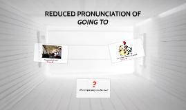 REDUCED PRONUNCIATION OF GOING TO (B10)