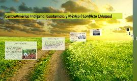 CentroAmérica Indígena: Guatemala y México( Conflicto Chiapa