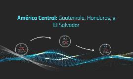América Central: Guatemala, Honduras, y El Salvador