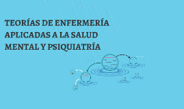 Copy of TEORÍAS DE ENFERMERÍA APLICADAS A LA SALUD MENTAL Y PSIQUIAT
