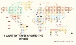 I WAN'T TO TRAVEL AROUND THE WORLD