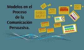 Copy of Modelos en el Proceso de la Comunicación Persuasiva.