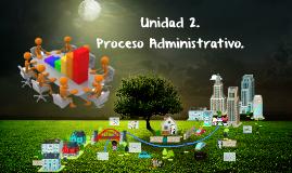 Unidad 2. Proceso Administrativo