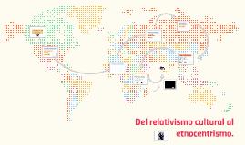 Copy of Del relativismo cultural al etnocentrismo