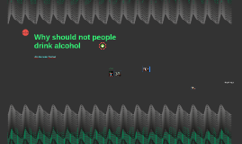 Why should not people drink alcohol