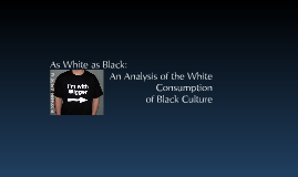 As Black as White: An Analysis of the White Consumption of Black Culture
