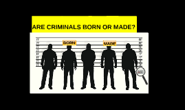 criminals are born not made They are heavily represented amongst criminals (although not all criminals   asked regarding psychopaths is whether they are born or made.