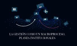 LA GESTIÓN COMO UN MACROPROCESO, PLANES INSTITUCIONALES DEL