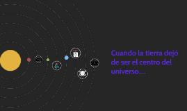 cuando la tierra dejo de ser el centro del universo....