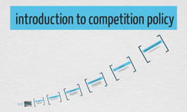 Copy of introduction to competition policy