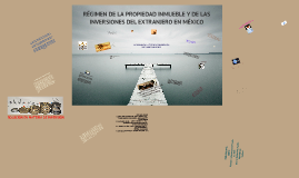 Copy of RÉGIMEN DE LA PROPIEDAD INMUEBLE Y DE LAS INVERSIONES DEL EXTRANJERO EN MÉXICO