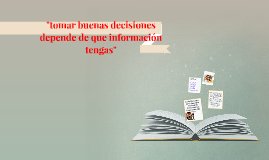"""""""tomar buenas decisiones depende de la informacion que tomes"""