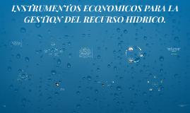 INSTRUMENTOS ECONOMICOS PARA LA GESTION DEL RECURSO HIDRICO.