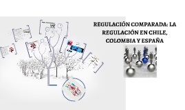 REGULACIÓN COMPARADA: LA REGULACÓN EN CHILE, COLOMBIA Y ESPA