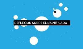 REFLEXION SOBRE EL SIGNIFICADO