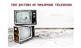 Copy of THE HISTORY OF PHILIPPINE TELEVISION