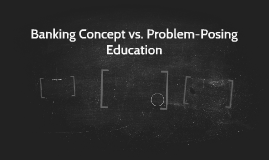 banking vs problem posing a need for Criticizing his own former practice as a banking educator, freire said that it was  as if my  as fausto franco has pointed out, in reading freire one may have the   an interesting dimension of the problem-posing model is its.