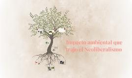 Copy of Impacto ambiental que trajo el Neoliberalismo