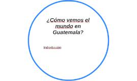 ¿Cómo vemos el mundo en Guatemala?