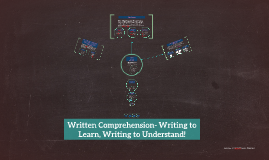 Written Comprehension- Writing to Learn, Writing to Understand!