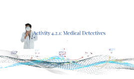 Copy of Copy of Activity 4.2.1: Medical Detectives