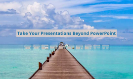 Take Your Presentations Beyond PowerPoint