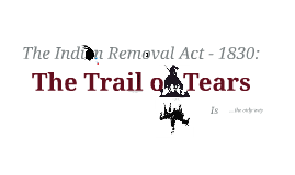 The Indian Removal Act - 1830: The Trail of Tears