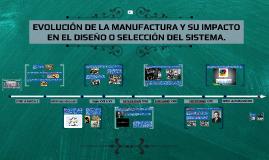 EVOLUCION DE LA MANUFACTURA Y SU IMPACTO EN EL DISEÑO O SELECCION DEL SISTEMA.