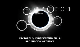 FACTORES QUE INTERVIENEN EN LA PRODUCCION ARTISTICA