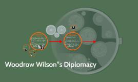 """Woodrow Wilson""""s Diplomacy"""