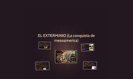EL EXTERMINIO (La conquista de mesoamerica)