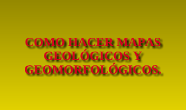 Copy of COMO HACER MAPAS GEOLÓGICOS Y GEOMORFOLÓGICOS