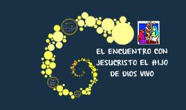 EL ENCUENTRO CON JESUCRISTO EL HIJO DE DIOS VIVO