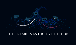THE GAMERS AS URBAN CULTURE