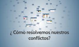 ¿ Cómo resolvemos nuestros conflictos?