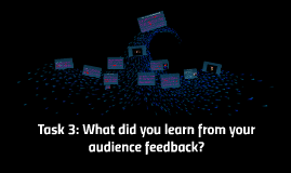 Task 3: What did you learn from your audience feedback?
