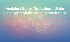 Proclaim Liberty Throughout All the Land Unto All the Inhabi