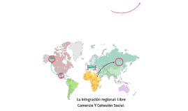 La integración regional: Libre Comercio Y Cohesión Social.