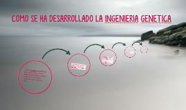 COMO SE HA DESARROLLADO LA INGENIERIA GENETICA