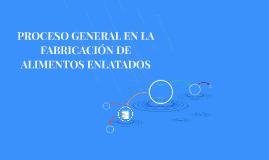 PROCESO GENERAL EN LA FABRICACIÓN DE ALIMENTOS ENLATADOS
