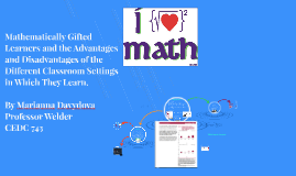 Mathematically Gifted Learners and the Advantages and Disadvantages of the Different Classroom Settings in Which They Learn.