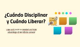 ¿Cuándo disciplinar y Cuándo Liberar?