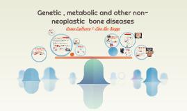 Genetic , metabolic and other non-neoplastic  bone diseases