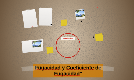 """Fugacidad y Coeficiente de Fugacidad"""""""